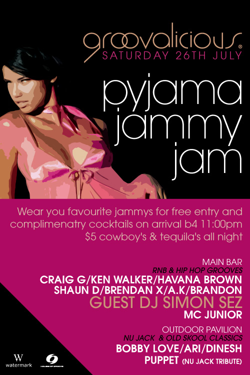 groovalicious Saturday 26th July 2008  pyjama jammy jam  Wear your favourite jammys for free entry and complimentary cocktails on arrival b4 11:00pm $5 cowboys & tequilas all night  Main Bar RnB & Hip Hop Grooves Craig G/Ken Walker/Havana Brown Shaun D/Brendan X/A.K/Brandon GUEST DJ SIMON SEZ MC Junior  Outdoor Pavilion Nu Jack & Old Skool Classics Bobby Love/Ari/Dinesh Puppet (Nu Jack tribute)  Watermark House of Groove