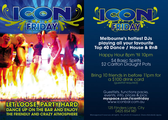 Icon Friday  Let loose, party hard dance up on the bar and enjoy the friendly and crazy atmosphere   Icon Friday  Melbourne's greatest DJs playing all your favourite Top 40 Dance / House & RnB  Happy Hour 8pm 'til 10pm $4 Basic Spirits $2 Carlton Draught Pots  Bring 10 friends in before 11pm for a $100 drink card (guestlist required)  Guestlists, function packs, events, info, prices & pics: myspace.com/iconfriday www.iconbar.com.au  125 Flinders Lane, City 0425 854 987  Management reserves all rights. 18+ photo ID required. Dress standards apply
