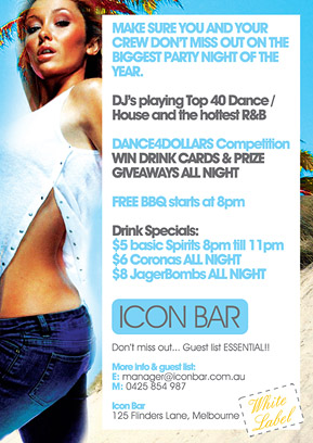 Make sure you and your crew are at the greatest party night of the year.  DJs playing Top 40 Dance, House and RnB  Dance competition Win drink cards & giveaways all night  Drinks: 8pm 'til 11pm: $5 basic spirits All night: $6 Coronas & $8 JagerBombs  Guest list required Details & guest list: manager@iconbar.com.au 0425 854 987  Icon 125 Flinders Lane, Melbourne  White Label