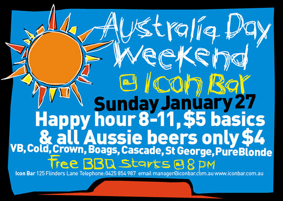 Australia Day Weekend @ Icon Bar Sunday January 27  Happy Hour 8pm-11pm, $5 basics & all Aussie beers only $4 VB, Cold, Crown, Boags, Cascade, St; George, Pure Blonde  Free BBQ starts @ 8pm  Icon Bar 125 Flinders Lane Telephone: 0425 854 987 email: manager@iconbar.com.au www.iconbar.com.au