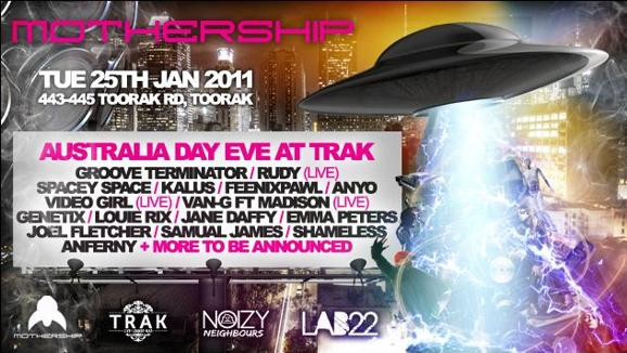 Mothership  Tue 25th Jan 2011 443-445 Toorak Rd, Toorak  Australia Day Eve at Trak Groove Terminator / Rudy (Live) Spacey Space / Kalus / Feenixpawl / Anyo Video Girl (Live) / Van-G Ft Madison (Live) Genetix / Louie Rix / Jane Daffy / Emma Peters Joel Fletcher / Samual James / Shameless Anferny + More To Be Announced  Mothership - Trak - Noizy Neighbours - Lab22