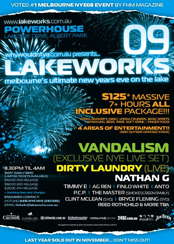 Voted #1 Melbourne NYE08 Event by FHM Magazine  www.lakeworks.com.au Powerhouse Lakeside Drive, Albert Park  whywouldntya.com.au presents...  LakeWorks 09  melbourne's ultimate new years eve on the lake  $125* massive 7+ hours All Inclusive package!!!  Vodka, Daiquiris (new), Vodka Cruisers, basic spirits sparkling, beer, wine, soft drink + finger food!  4 Areas of Entertainment (new outside grassed stage)  VANDALISM (exclusive NYE live set) Dirty Laundry (live) Nathan G Timmy E | AG Ren | Finlo White | Anto P.C.P. | The Master (Smokescreen Family) Clint McLean (Syd) | Bryce Fleming (Syd) Reed Rothchild & more TBA  8.30pm til 4am $125* Early Bird (limited tickets available) $150.00 2nd release $180.00 3rd release $215.00 4th release *booking fees and charges Enquiries Contact: (HOTLINE) 0416 NYE NYE (693 693) (EMAIL) tickets@lakeworks.com.au