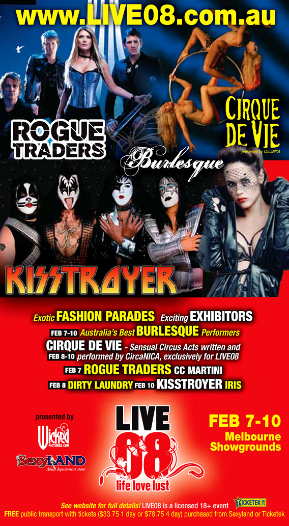 www.live08.com.au  Rogue Traders  Burlesque  Cirque de Vie presented by CircaNICA  Kisstroyer  Exotic fashion Parades | Exciting exhibitors  Feb 7-10 Australia's best Burlesque performers  Feb 8-10 Cirque de Vie - Sensual Circus Acts written and performed by CircaNICA, exclusively for LIVE08  Feb 7 Rogue Traders | CC Martini  Feb 8 Dirty Laundry  Feb 10 Kisstroyer | Iris  presented by Wickedpictures.com  Sexyland Adult department Store  Live 08 life, love, lust  Feb 7-10 Melbourne Showgrounds  see website for full details! LIVE08 is a licensed 18+ event  Ticketek.com  Free public transport with tickets ($33.75 1 day or $78.75 4 days) purchased from Sexyland or Ticketek