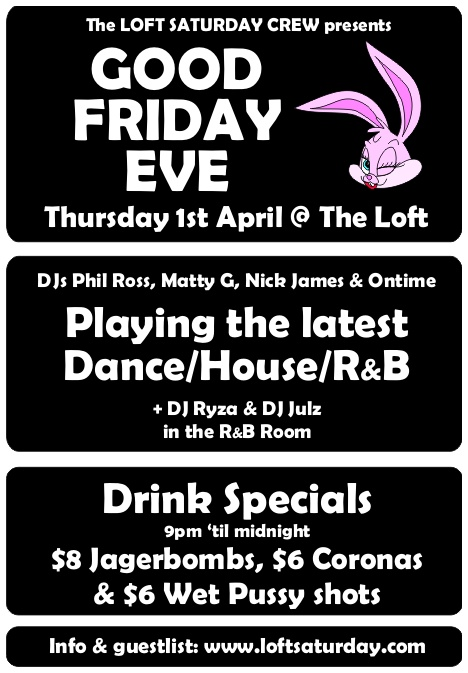 The Loft Sat Crew presents Good Friday Eve Thursday 1st April @ The Loft  DJs Phil Ross, Matty G, Nick James & Ontime Playing the latest Dance/House/R&B + DJ Ryza & DJ Julz in the R&B Room  Drink Specials 9pm 'til midnight $8 Jagerbombs, $6 Coronas & $6 Wet Pussy shots  Info & guestlist: www.loftsaturday.com