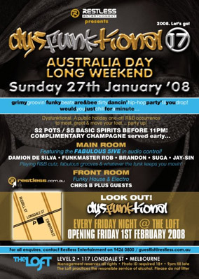 Restless Entertainment presents 2008. Let's go!  dysFunktional 17  Australia Day Long Weekend Sunday 27th January '08  grimygroovin'funkybeatsare&beedirtydancin'hip-hopparty'tilyoudrop! wouldyoujustchillforaminute...  Dysfunktional. A public holiday one-off R&B occurrence to meet, greet & move your feet... party up!  $2 pots / $5 basic spirits before 11pm! Complimentary Champagne served early...  Main Room Featuring the Fabulous 5ive in audio control! Damion de Silva - Funkmaster Rob - Brandon - Suga - Jay-Sin Playing R&B cutz, fabulous grooves & whatever the funk keeps you moving' Front Room Funky House & Electro Chris B plus guests  restless.com.au  Look Out! dysFunktional Every Friday Night @ The Loft Opening Friday 1st February 2008  For all enquiries, contact Restless Entertainment on 9426 0800 / guestlist@restless.com.au  The Loft Level 2 - 117 Lonsdale St - Melbourne Management reserves all rights - Photo ID required 18+ - 9pm 'til late The Loft practices the responsible service of alcohol. Please do not litter