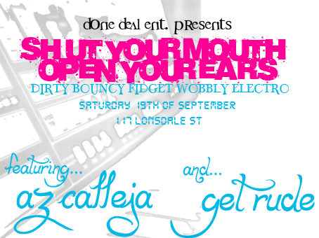 done deal ent. presents  Shut Your Mouth Open Your Ears  Dirty Bouncy Fidget Wobbly Electro  Saturday 19th of September  117 Lonsdale St  featuring Az Calleja and... Get Rude