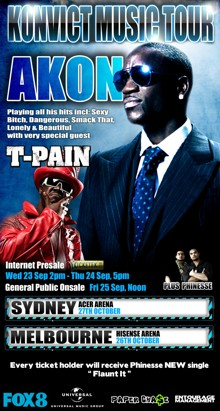 Konvict Music Tour   Akon   Playing all his hits incl: Sexy Bitch, Dangerous, Smack That, Lonely & Beautiful with very special guest   T-Pain   Internet Presale Ticketek.com Wed 23 Sep 2pm - Thu 24 Sep, 5pm General Public Onsale Fri 25 Sep, Noon   Plus Phinesse   Sydney Acer Arena 27th October   Melbourne Hisense Arena 26th October   Every ticket holder will receive Phinesse's New single Flaunt it   Fox 8   Universal   Paper Cha$e   Entourage Management