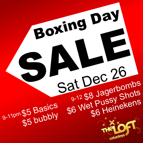Boxing Day SALE Sat Dec 26  9-11pm $5 Basics $5 bubbly  9-12 $8 Jagerbombs $6 Wet Pussy Shots $6 Heinekens  The Loft saturdays