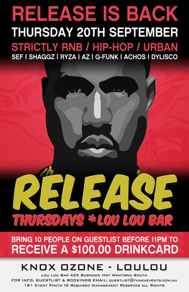 Release is Back Thursday 20th September Strictly RnB / Hip-Hop / Urban Sef | Shaggz | Ryza | AZ | G-Funk | Achos | Dylisco  Release Thursdays * Lou Lou Bar  Bring 10 People on a Guestlist before 11pm to Receive a $100 Drinkcard  Knox Ozone - LouLou  Lou Lou Bar 425 Burwood Hwy Wantirna South For Info, Guestlist & Bookings Email: guestlist@funkuevents.com.au 18+ Event Photo ID Required Management Reserves All Rights