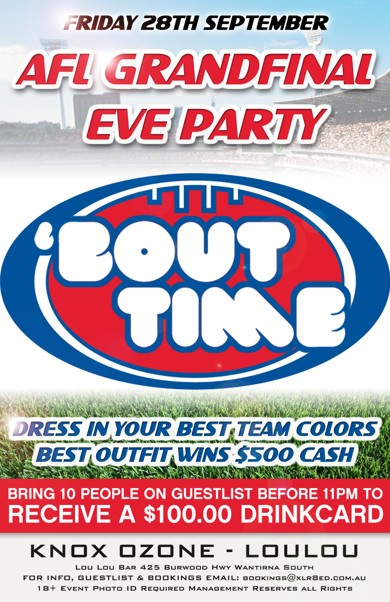 Friday 28th September AFL Grand Final Eve Party  'Bout Time  Dress in your best team colours Best Outfit Wins $500 Cash  Bring 10 People on a Guestlist before 11pm to Receive a $100 Drinkcard  Knox Ozone - LouLou  Lou Lou Bar 425 Burwood Hwy Wantirna South For Info, Guestlist & Bookings Email: bookings@xlr8ed.com.au 18+ Event Photo ID Required Management Reserves All Rights