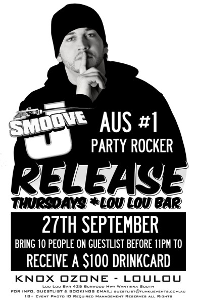 J-Smoove Aus #1 Party Rocker  Release Thursdays * Lou Lou Bar  27th September Bring 10 People on a Guestlist before 11pm to Receive a $100 Drinkcard  Knox Ozone - LouLou  Lou Lou Bar 425 Burwood Hwy Wantirna South For Info, Guestlist & Bookings Email: guestlist@funkuevents.com.au 18+ Event Photo ID Required Management Reserves All Rights