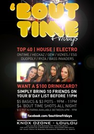 'Bout Time Fridays  Top 40 | RnB | House | Electro  Ryza | Ontime | Jaimee Vlahos Bass Invaders | Heckaz | Duopoly Nick James | Sierra Jane | Gem  Want a $100 drink card? Simply bring 10 friends on your b'day list before 11pm  $5 Basics / $3 pots: 9pm - 11pm $5 selected shots all night $12 Pot n Parma available between 6pm - 9pm  Free Entry Before 9pm  Knox Ozone - LouLou Lou Lou Bar 425 Burwood Hwy Wantirna South For Info, Guestlist & Bookings Email: bookings@xlr8ed.com.au 18+ Event Photo ID Required Management Reserves All Rights
