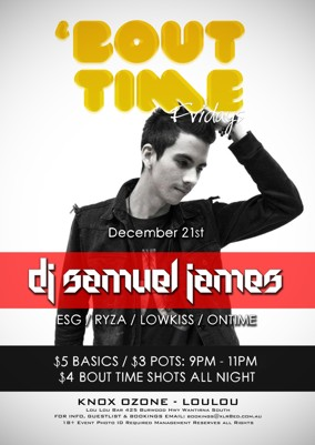 'Bout Time Fridays  December 21st  DJ Samuel James ESG / Ryza / Lowkiss / Ontime  $5 Basics / $3 pots: 9pm - 11pm $4 Bout Time Shots All Night  Knox Ozone - LouLou Lou Lou Bar 425 Burwood Hwy Wantirna South For Info, Guestlist & Bookings Email: bookings@xlr8ed.com.au 18+ Event Photo ID Required Management Reserves All Rights