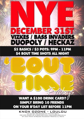 NYE December 31st Vizkes / Bass Invaders Duopoly / Heckaz  $5 Basics / $3 pots: 9pm - 11pm $4 Bout Time Shots All Night  'Bout Time Fridays  Want a $100 drink card? Simply bring 10 friends on your b'day list before 11pm  Knox Ozone - LouLou Lou Lou Bar 425 Burwood Hwy Wantirna South For Info, Guestlist & Bookings Email: bookings@xlr8ed.com.au 18+ Event Photo ID Required Management Reserves All Rights