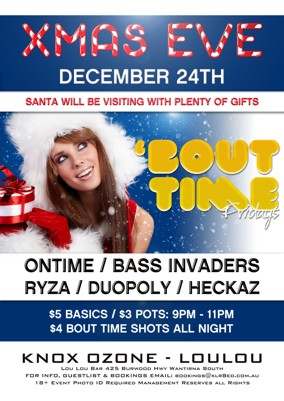 Xmas Eve December 24th  Santa will be visiting with plenty of gifts  'Bout Time Fridays  Ontime / Bass Invaders Ryza / Duopoly / Heckaz  $5 Basics / $3 pots: 9pm - 11pm $4 Bout Time Shots All Night  Knox Ozone - LouLou Lou Lou Bar 425 Burwood Hwy Wantirna South For Info, Guestlist & Bookings Email: bookings@xlr8ed.com.au 18+ Event Photo ID Required Management Reserves All Rights