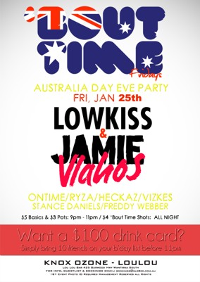 'Bout Time Fridays  Australia Day Eve Party Fri Jan 25th  Lowkiss & Jamie Vlahos  Ontime / Ryza / Heckaz / Vizkes Stance Daniels / Freddy Webber  $5 Basics / $3 pots: 9pm - 11pm $4 Bout Time Shots All Night  Want a $100 Drink Card? Simply bring 10 friends on your b'day list before 11pm  Knox Ozone - LouLou Lou Lou Bar 425 Burwood Hwy Wantirna South For Info, Guestlist & Bookings Email: bookings@xlr8ed.com.au 18+ Event Photo ID Required Management Reserves All Rights