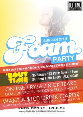 OurTime Ent  Sun Jan 27th Foam Party Make sure you wear bathers, and bring a change of clothes!  'Bout Time Fridays $5 Basics / $3 pots: 9pm - 11pm $4 Bout Time Shots All Night  Ontime / Ryza / Nick Teare Gem / Duopol / Freddy Webber / Vizkes  Want a $100 Drink Card? Simply bring 10 friends on your b'day list before 11pm  Knox Ozone - LouLou Lou Lou Bar 425 Burwood Hwy Wantirna South For Info, Guestlist & Bookings Email: bookings@xlr8ed.com.au 18+ Event Photo ID Required Management Reserves All Rights