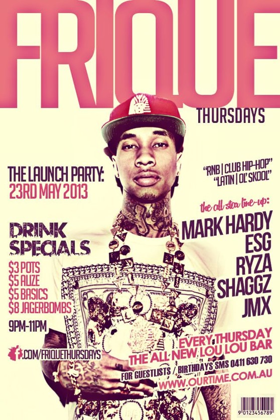 Frique Thursdays  The Launch Party: 23rd May 2013  RnB | Club Hip-Hop Latin | Ol' Skool  Drink Specials $3 Pots $5 Alize $5 Basics $8 Jager Bombs 9pm-11pm  The all-star line-up: Mark Hardy ESG Ryza Shaggz JMX  facebook.com/friquethursdays  Every Thursday The all new Lou Lou Bar  For Guestlists / Birthdays SMS 0411 630 730  www.ourtime.com.au