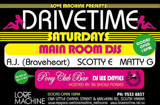 Love Machine presents Drivetime Saturdays  Doors open 10pm  Main Room DJs A.J. (Braveheart) Scotty E Matty G  The best of the 80s & 90s  Pony Club Bar DJ Lee Davies Hosted by 30 Show Ponies  Doors open 10pm  Love Machine  ph. 9533 8837 Cnr Little Chapel Street & Malvern Rd, South Yarra www.myspace.com/lovemachine_melbourne www.lovemachine.net.au