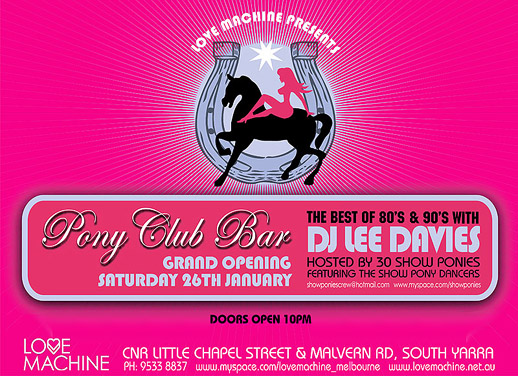 Love Machine Presents  Pony Club Bar Grand Opening Saturday 26th January  The best of the 80s & 90s with DJ Lee Davies Hosted by 30 Show Ponies Featuring the Show Pony Dancers showponies@hotmail.com www.myspace.com/showponies  Doors open 10pm  Love Machine  Cnr Little Chapel Street & Malvern Rd, South Yarra ph. 9533 8837 www.myspace.com/lovemachine_melbourne www.lovemachine.net.au