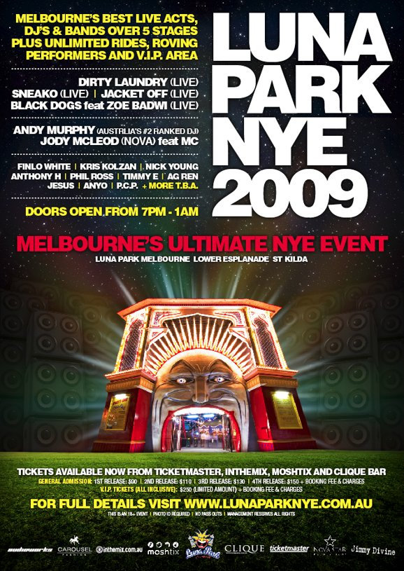 Luna Park NYE 2009  Melbourne's best live acts, DJs & bands over 5 stages plus unlimited rides, roving performers and VIP area  Dirty Laundry (live) Sneako (live) | Jacket Off (live) Black Dogs feat Zoe Bawdi (live)  Andy Murphy (Australia's #2 ranked DJ) Jody McLeod (Nova) feat MC  Finlo White | Krs Kolzan | Nick Young Anthony H | Phil Ross | Timmy E | AG Ren Jesus | Anyo | P.C.P. + more TBA  Doors open from 7pm-1am  Melbourne's Ultimate NYE Event Luna Park Melbourne Lower Esplanade St Kilda  Tickets available now from Ticketmaster, Moshtix and Clique Bar General Admission: 1st release: $90 | 2nd release: $110 | 3rd release: $130 | 4th release: $150 + booking fee & charges VIP tickets (all inclusive) $250 (limited amount) + booking fee & charges  For full details visit www.lunaparknye.com.au This is an 18+ event | Photo ID required | No pass outs | Management reserves all rights  Sponsors