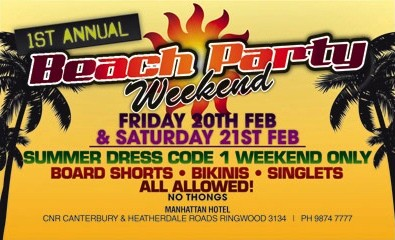 1st Annual Beach Party Weekend  Friday 20th Feb & Saturday 21st Feb  Summer Dress Code 1 weekend only Board Shorts - Bikinis - Singlets All Allowed! No Thongs  Manhattan Hotel Cnr Canterbury & Heatherdale Roads, Ringwood 3134 | Ph 9874 7777
