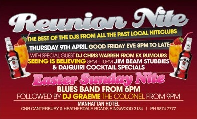 Reunion Nite The best of the DJs from all the past local niteclubs Thursday 9th April Good Friday Eve 8pm to late with special guest DJ Chris Warren ex Rumours  Seeing is believing 8pm-10pm Jim Beam Stubbies & Daiquiri Cocktail Specials  Easter Sunday Nite Blues Band from 6pm Followed by DJ Graeme The Colonel from 9pm  Manhattan Hotel Cnr Canterbury & Heatherdale Roads, Ringwood 3134 | Ph 9874 7777