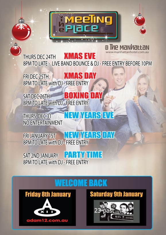 The Meeting Place @ The Manhattan www.manhattanhotel.com.au  Thurs Dec 24th - Xmas Eve 8pm to late - live band Bounce & DJ - Free entry before 10pm  Fri Dec 25th - Xmas Day 8pm to late with DJ - Free Entry  Sat Dec 26th - Boxing Day 8pm to late with DJ - Free Entry  Thurs Dec 31 - New Years Eve No Entertainment  Fri January 1st - New Years Day 8pm to late with DJ - Free Entry  Sat 2nd January - Party Time 8pm to late with DJ - Free Entry  Welcome Back  Friday 8th January A XII adam12.com.au  Saturday 9th January 23 Past