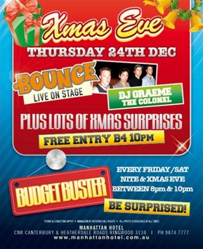 Xmas Eve Thursday 24th Dec Bounce Live on Stage DJ Graeme the Colonel Plus lots of Xmas surprises Free entry B4 10pm  Budget Buster Every Friday/Saturday Nite & Xmas Eve Between 8pm & 10pm Be Surprised!  Terms & conditions apply - Management reserves all rights - 18+ photo ID required at all times  Manhattan Hotel Cnr Canterbury & Heatherdale Roads, Ringwood 3134 | Ph 9874 7777 www.manhattanhotel.com.au