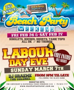 the Meeting Place @ The Manhattan  2nd Annual Beach Party Weekend Fri Feb 26 & Sat Feb 27 Singlets, bikinis, shorts, tank tops all ok // No thongs  Labour Day Eve Free Entry All Night Sunday March 7th DJ Graeme The Colonel From 9pm til late following the blues band  Manhattan Hotel Cnr Canterbury & Heatherdale Roads, Ringwood 3134 | Ph 9874 7777 www.manhattanhotel.com.au