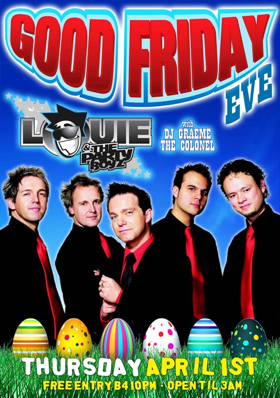 Good Friday Eve  Louie & The Party Boyz  with DJ Graeme The Colonel  Thursday April 1st Free Entry b4 10pm - Open 'til 3am