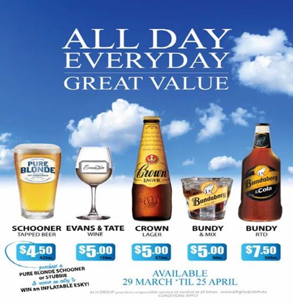 All Day Everyday Great Value  Pure Blonde Schooner Tapped Beer $4.50 425ml  Evans & Tate Wine $5.00 150ml  Crown Lager $5.00 375 ml  Bundy & Mix $5.00 30ml  Bundy RTD $7.50 345ml  purchase a Pure Blonde schooner or stubbie & receive an entry to Win an Inflatable Esky!  Available 29 March 'til 25 April  ALH Group practices responsible service of alcohol at all times - www.alhgroup.com.au Conditions apply