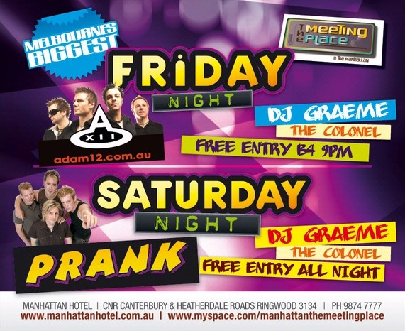 Melbourne's Biggest  The Meeting Place @ The manhattan  Friday Night adam12.com.au DJ Graeme The Colonel Free Entry B4 9pm  Saturday Night Prank DJ Graeme The Colonel Free Entry All Night  Manhattan Hotel | Cnr Canterbury & Heatherdale Roads, Ringwood 3134 | Ph 9874 7777 www.manhattanhotel.com.au | www.myspace.com/manhattanthemeetingplace