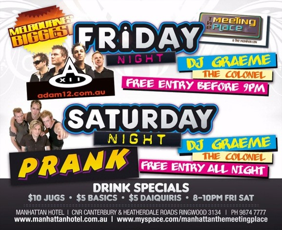 Melbourne's Biggest  The Meeting Place @ The manhattan  Friday Night adam12.com.au DJ Graeme The Colonel Free Entry B4 9pm  Saturday Night Prank DJ Graeme The Colonel Free Entry All Night  Drink Specials $10 jugs - $5 basics - $5 daiquiris - 8-10pm Fri Sat  Manhattan Hotel | Cnr Canterbury & Heatherdale Roads, Ringwood 3134 | Ph 9874 7777 www.manhattanhotel.com.au | www.myspace.com/manhattanthemeetingplace