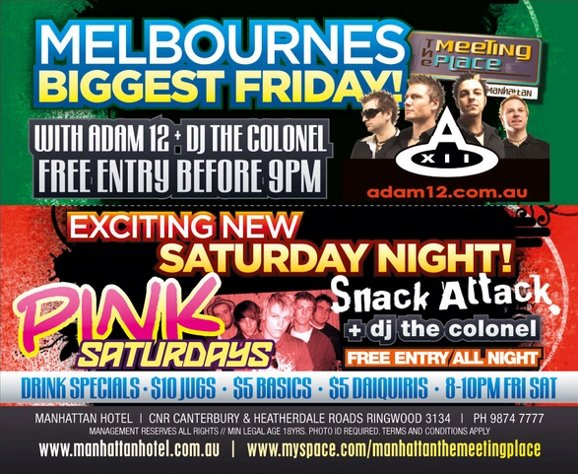 Melbourne's Biggest Friday!  The Meeting Place @ The manhattan  with Adam12 + DJ The Colonel Free Entry B4 9pm  adam12.com.au  Exciting New Saturday Night!  Pink Saturdays  Snack Attack + DJ The Colonel Free Entry All Night  Drink Specials - $10 jugs - $5 basics - $5 daiquiris - 8-10pm Fri Sat  Manhattan Hotel | Cnr Canterbury & Heatherdale Roads, Ringwood 3134 | Ph 9874 7777 www.manhattanhotel.com.au | www.myspace.com/manhattanthemeetingplace