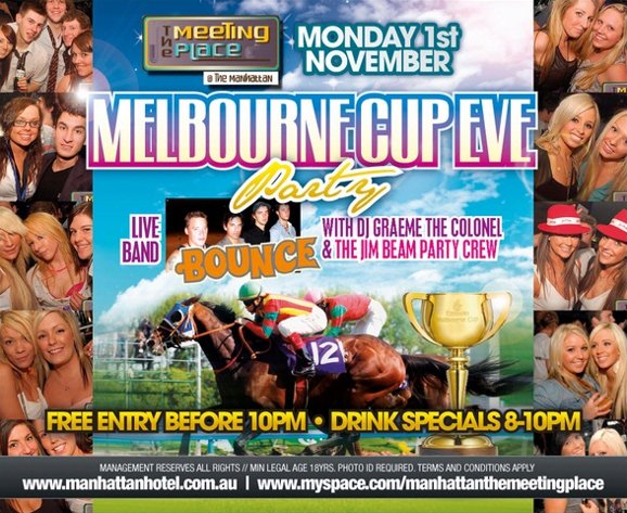 The Meeting Place @ The Manhattan  Monday 1st November  Melbourne Cup Eve Party  Live Band Bounce with DJ Graeme The Colonel & The Jim Beam Party Crew Free Entry before 10pm - Drink Specials 8-10pm  Management reserves all rights // Min legal age 18yrs, photo ID required, terms and conditions apply www.manhattanhotel.com.au | www.myspace.com/manhattanthemeetingplace