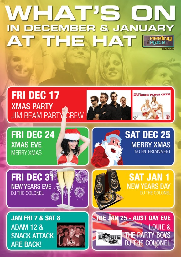 What's on in December & January at The Hat  The Meeting Place @ The Manhattan  Fri Dec 17 Xmas Party Jim Beam Party Crew Adam 12  Fri Dec 24 Xmas Eve Merry Xmas  Sat Dec 25 Merry Xmas No Entertainment  Fri Dec 31 New Years Eve DJ The Colonel  Sat Jan 1 New Years Day DJ The Colonel  Jan Fri 7 & Sat 8 Adam 12 & Snack Attack are Back!  Tue Jan 25 - Aust Day Eve Louie & The Party Boys DJ The Colonel