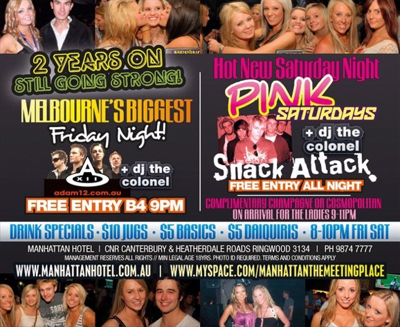 2 Years On Still Going Strong Melbourne's Biggest Friday! Adam12 + DJ The Colonel Free Entry B4 9pm  Hot New Saturday Night Pink Saturdays Snack Attack + DJ The Colonel Free Entry All Night Complimentary Champagne or Cosmopolitan on Arrival for the Ladies 9-11pm  Drink Specials - $10 jugs - $5 basics - $5 daiquiris - 8-10pm Fri Sat  Manhattan Hotel | Cnr Canterbury & Heatherdale Roads, Ringwood 3134 | Ph 9874 7777 Management Reserves All Rights // Min Legal Age 18 Yrs. Photo ID Required. Terms and Conditions Apply www.manhattanhotel.com.au | www.myspace.com/manhattanthemeetingplace