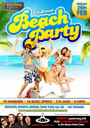 The Meeting Place @ The Manhattan   Friday 25th Feb   3rd Annual Beach Party   $5 Daiquiris - $5 Basic Spirits - $10 Jugs - 8-10pm   Singlets, Shorts, Bikinis, Tank Tops All OK - No    www.manhattanhotel.com.au   Conditions apply. Photo ID required. Management reserves all rights.   Adam12 performing LIVE Plus DJ Graeme The Colonel & Jim Beam Party Crew