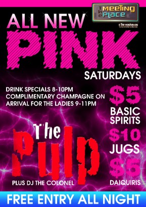 The Meeting Place @ The Manhattan  All New PINK Saturdays  Drink Specials 8-10pm Complimentary Champagne on Arrival For The Ladies 9-11pm  $5 Basic Spirits  $10 Jugs  $5 Daiquiris  The Pulp Plus DJ The Colonel  Free Entry All Night