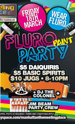 The Meeting Place @ The Manhattan  Friday 18th March  Wear Fluro  Fluro Paint Party  $5 Daiquiris $5 Basic Spirits $10 Jugs - 8-10pm  Adam12 + DJ Graeme The Colonel + Jim Beam Party Crew   Conditions apply. Photo ID required. Management reserves all rights.
