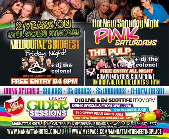 2 Years On Still Going Strong  Melbourne's Biggest Friday Night! Adam12 + dj the colonel  Free Entry B4 9PM   Hot New Saturday Night PINK Saturdays  The Pulp + DJ The Colonel  Free Entry All Night  Complimentary Champagne on Arrival For The Ladies 9-11pm   Drink Specials - $10 Jugs - $5 Basics - $5 Daiquiris - 8-10pm Fri Sat  Get Ex-Cidered  Sunday Cider Sessions  D18 Live & DJ Scotty E from 3pm Drink specials from 3pm-7pm $10 Bulmers Jugs $10 Gypsy Pear Cider Jugs New Tapas Menu Now Available All Day  Manhattan Hotel | Cnr Canterbury & Heatherdale Roads Ringwood 3134 | Ph 9874 7777 Management Reserves All Rights // Min Legal Age 18 yrs, Photo ID Required, terms and conditions apply www.manhattanhotel.com.au | www.myspace.com/manhattanthemeetingplace