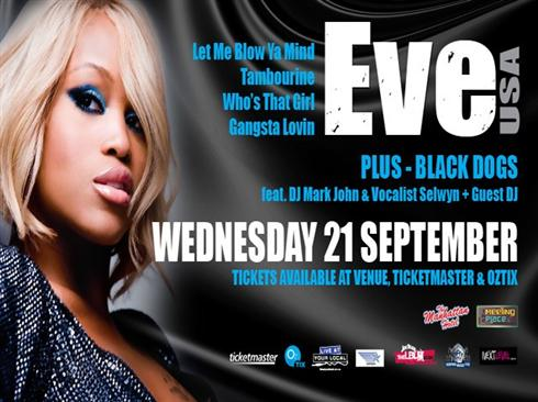 Let Me Blow Ya Mind Tambourine Who's That Girl Gangsta Lovin  Eve (USA)  Plus - Black Dogs feat. DJ Mark John & Vocalist Selwyn + Guest DJ  Wednesday 21 September Tickets available at venue, Ticketmaster & Oztox  The Manhattan  The Meeting Place @ The Manhattan  Ticketmaster Oztix Live at your Local etc