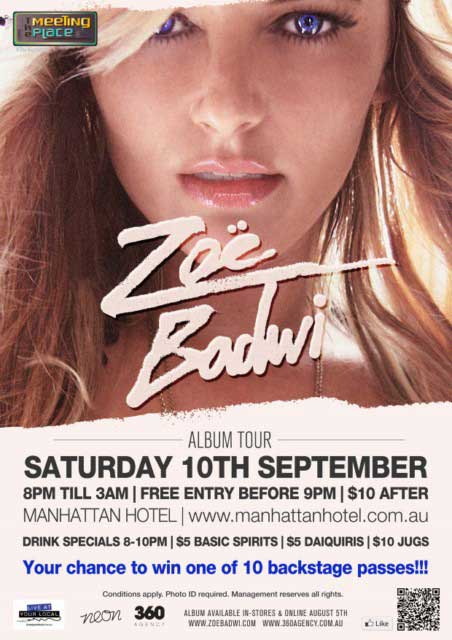The Meeting Place @ The Manhattan  Zoe Badwi  Album Tour Saturday 10th September 8pm 'til 3am | Free entry before 9pm | $10 after Manhattan Hotel | www.manhattanhotel.com.au  Drink Specials 8-10pm | $5 Basic Spirits | $5 Daiquiris | $10 Jugs  Your chance to win one of 10 backstage passes!!!  Conditions apply. Photo ID required. Management reserves all rights.  Live at your local Neon 360 Agency  Album available in-stores & online August 5th www.zoebadwi.com www.360agency.com.au