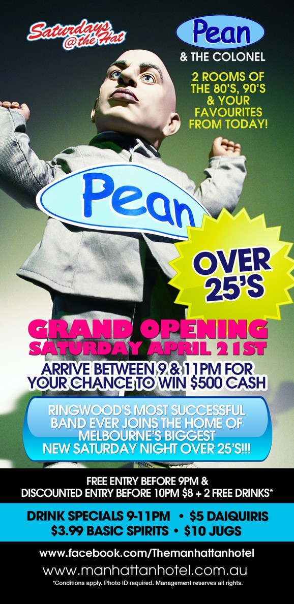 Saturdays @ the Hat  Pean & The Colonel  2 Rooms of the '80s, '90s & Your Favourites From Today!  Pean  Over 25s  Grand Opening Saturday April 21st  Ringwood's Mst Successful Band Ever Joins the Home of Melbourne's Biggest New Saturday Night Over 25s!!!  Free Entry Before 9pm & Discounted Entry Before 10pm $8 + 2 Free Drinks*  Drink Specials 9-11pm | $5 Daiquiris $3.99 Basic Spirits | $10 Jugs  www.facebook.com/Themanhattanhotel www.manhattanhotel.com.au * Conditions apply. Photo ID required. Management reserves all rights