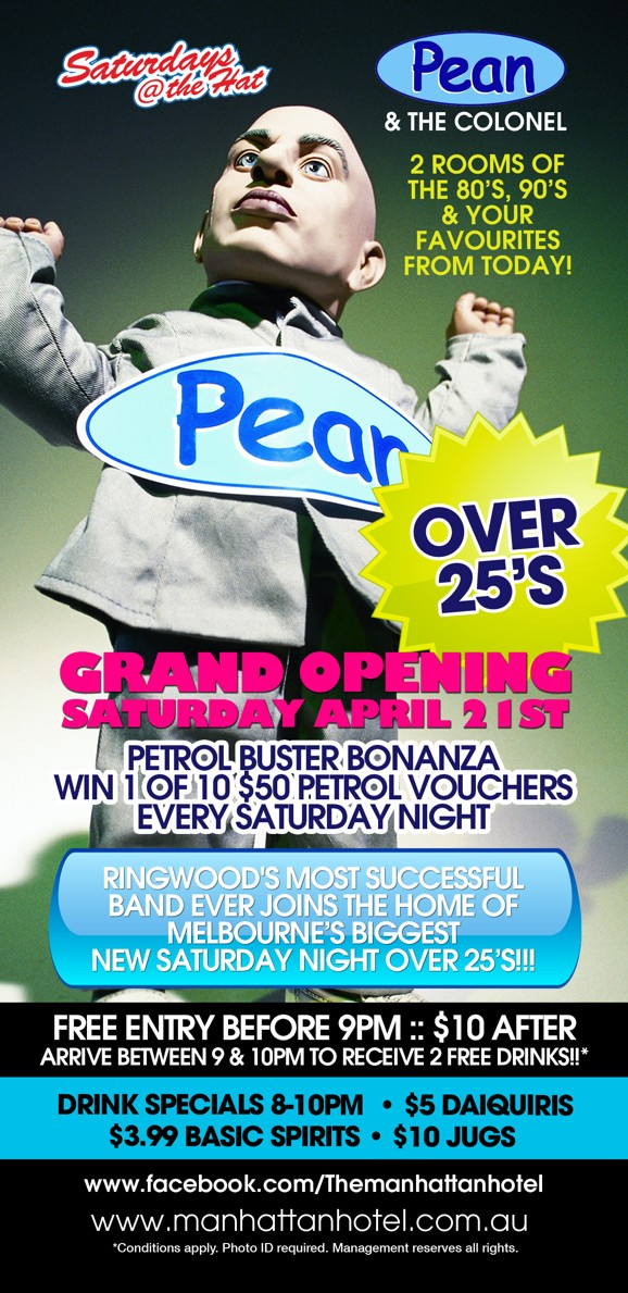 Saturdays @ the Hat  Pean & The Colonel  2 Rooms of the '80s, '90s & Your Favourites From Today!  Pean  Over 25s  Grand Opening Saturday April 21st  Petrol Buster Bonanza Win 1 of 10 $50 Petrol Vouchers Every Saturday Night  Ringwood's Most Successful Band Ever Joins the Home of Melbourne's Biggest New Saturday Night Over 25s!!!  Free Entry Before 9pm :: $10 After Arrive between 9 & 10pm to Receive 2 Free Drinks!!*  Drink Specials 8-10pm | $5 Daiquiris $3.99 Basic Spirits | $10 Jugs  www.facebook.com/Themanhattanhotel www.manhattanhotel.com.au * Conditions apply. Photo ID required. Management reserves all rights