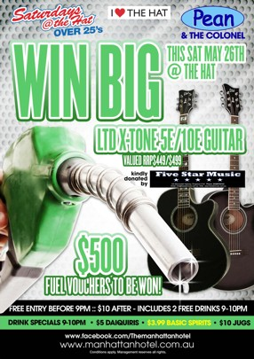 Saturdays @ the Hat Over 25s  I Love The Hat  Pean & The Colonel  Win Big This Sat May 26th @ The Hat  Ltd X-Tone 5E/10E Guitar Valued RRP $449/$499  Kindly donated by Five Star Music  $500 Fuel Vouchers to be Won!  Free Entry B4 9pm : $10 After : Includes 2 Free Drinks 9-10pm  Drink Specials 9-10pm - $5 Daiquiris - $3.99 Basic Spirits - $10 Jugs  www.facebook.com/Themanhattanhotel www.manhattanhotel.com.au * Conditions apply. Photo ID required. Management reserves all rights