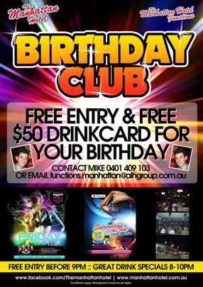 The Manhattan Hotel  The Manhattan Hotel Functions  Birthday Club  Free Entry & Free $50 Drinkcard for Your Birthday  Contact Mike 0401 409 103 or Email functions.manhattan@alhgroup.com.au  Friday Poster   Saturday Poster  Free Entry Before 9pm :: Great Drink Specials 8-10pm  www.facebook.com/Themanhattanhotel : www.manhattanhotel.com.au Conditions apply. Management reserves all rights