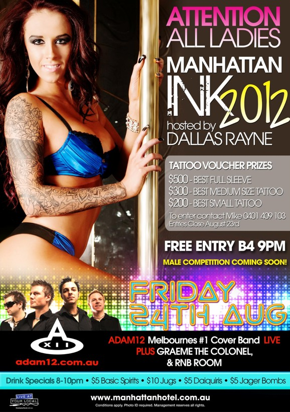 Attention All Ladies  Manhattan Ink 2012 hosted by Dallas Rayne  Tattoo Voucher Prizes $500 - Best Full Sleeve $300 - Best Medium Size Tattoo $200 - Best Small Tattoo  To enter, contact Mike 0401 409 103 Entries close August 23rd  Free Entry Before 9pm Male Competition Coming Soon  Friday 24th Aug  Adam12 Melbourne's #1 Cover Band Live Plus Graeme The Colonel & RnB Room adam12.com.au  Drink Specials 8-10pm - $5 Basic Spirits - $10 Jugs - $5 Daiquiris - $5 Jager Bombs  Live at your local  www.manhattanhotel.com.au Conditions apply. Photo ID required. Management reserves all rights.