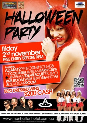 The Meeting Place Fridays @ The Hat Devil's Cut Live at your local  Halloween Party  Friday 2nd November Free Entry before 9pm  featuring Adam12 Performing Live & The Colonel & Jim Beam Party Crew + Jim Beam Devil's Cut Promo RnB Room with Brad E & Andy G & Devil's Lair Room  Best Dressed Wins $200 cash  Drink Specials 8-10pm - $4.99 Basic Spirits - $5 Slushies - $3.50 Boags Pots - $5 Jager Bombs  www.manhattanhotel.com.au Conditions apply. Photo ID required. Management reserves all rights